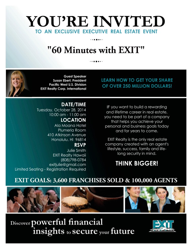 "You're invited to an exclusive executive real estate event, ""60 Minutes with EXIT"", with guest speaker, Susan Ebert, President Pacific West US Division for EXIT Realty Corp International, on Tuesday, 28 October, from 10:00 AM to 11:00 AM. RSVP to Theresa Harden at (808) 223-0429."